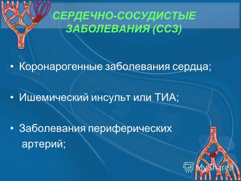 СЕРДЕЧНО-СОСУДИСТЫЕ ЗАБОЛЕВАНИЯ (ССЗ) Коронарогенные заболевания сердца; Ишемический инсульт или ТИА; Заболевания периферических артерий;