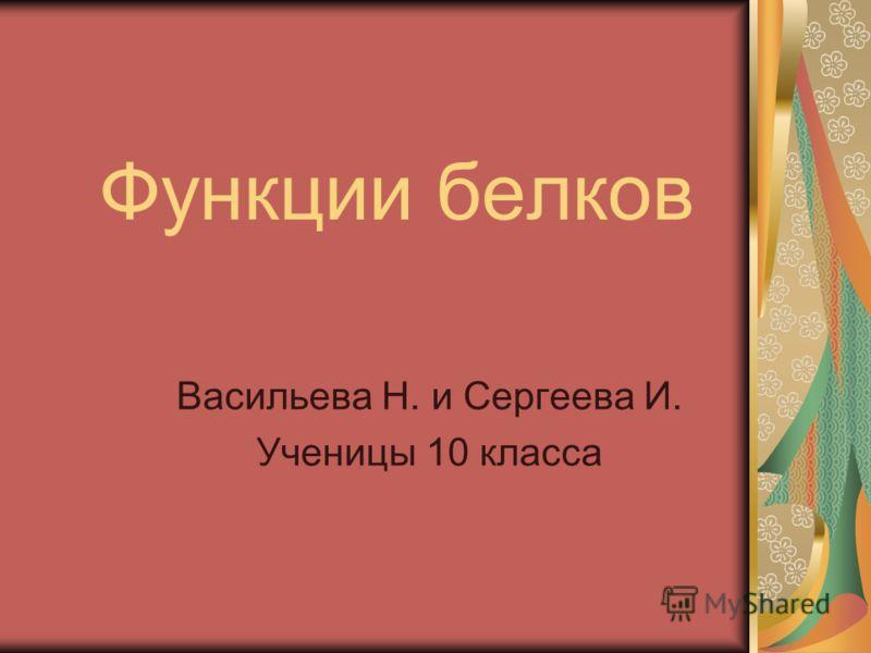 Функции белков Васильева Н. и Сергеева И. Ученицы 10 класса
