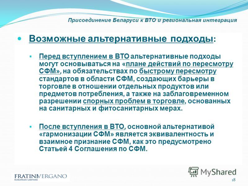Присоединение Беларуси к ВТО и региональная интеграция Возможные альтернативные подходы : Перед вступлением в ВТО альтернативные подходы могут основываться на «плане действий по пересмотру СФМ», на обязательствах по быстрому пересмотру стандартов в о