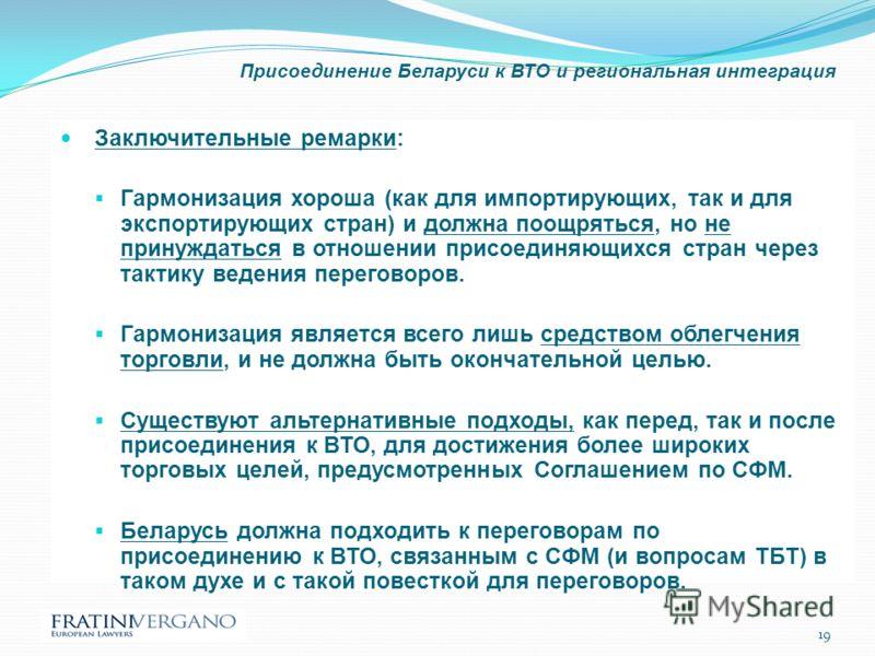 Присоединение Беларуси к ВТО и региональная интеграция Заключительные ремарки: Гармонизация хороша (как для импортирующих, так и для экспортирующих стран) и должна поощряться, но не принуждаться в отношении присоединяющихся стран через тактику ведени