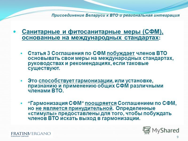 Присоединение Беларуси к ВТО и региональная интеграция Санитарные и фитосанитарные меры (СФМ), основанные на международных стандартах : Статья 3 Соглашения по СФМ побуждает членов ВТО основывать свои меры на международных стандартах, руководствах и р