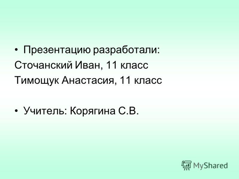Презентацию разработали: Сточанский Иван, 11 класс Тимощук Анастасия, 11 класс Учитель: Корягина С.В.