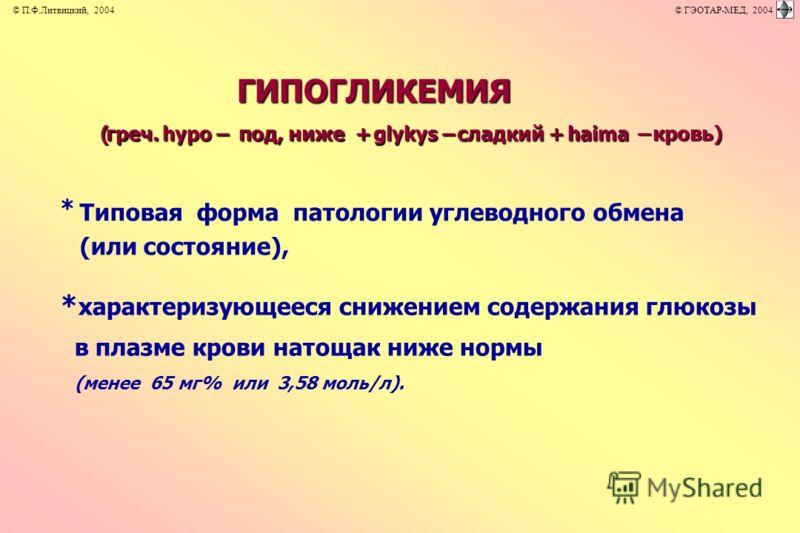 ГИПОГЛИКЕМИЯ (греч. hypо – под, ниже + glykys – сладкий + haima –кровь) * Типовая форма патологии углеводного обмена (или состояние), * характеризующееся снижением содержания глюкозы в плазме крови натощак ниже нормы (менее 65 мг% или 3,58 моль/л). ©