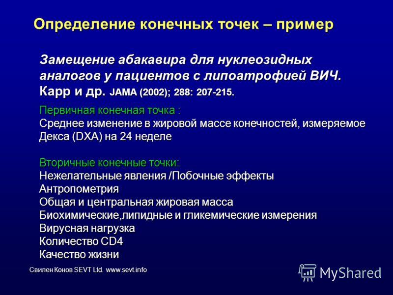 Свилен Конов SEVT Ltd. www.sevt.info Определение конечных точек – пример Замещение абакавира для нуклеозидных аналогов у пациентов с липоатрофией ВИЧ. Карр и др. JAMA (2002); 288: 207-215. Первичная конечная точка : Среднее изменение в жировой массе