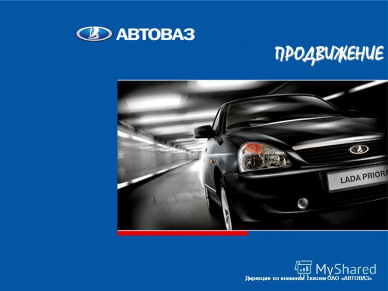 1 ПРОДВИЖЕНИЕ Дирекция по внешним связям ОАО «АВТОВАЗ»