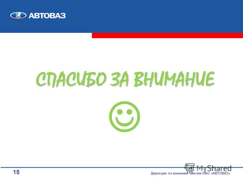 15 Дирекция по внешним связям ОАО «АВТОВАЗ» СПАСИБО ЗА ВНИМАНИЕ