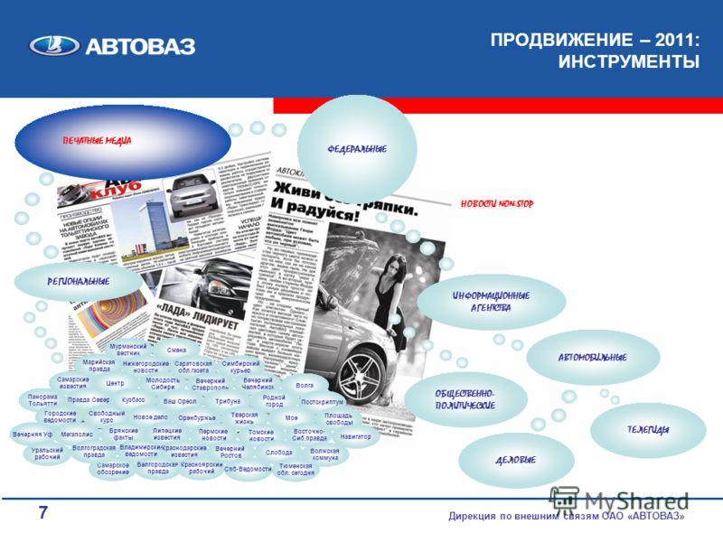7 Панорама Тольятти ПРОДВИЖЕНИЕ – 2011: ИНСТРУМЕНТЫ Дирекция по внешним связям ОАО «АВТОВАЗ» ПЕЧАТНЫЕ МЕДИА ФЕДЕРАЛЬНЫЕ ИНФОРМАЦИОННЫЕ АГЕНТСТВА РЕГИОНАЛЬНЫЕ ОБЩЕСТВЕННО- ПОЛИТИЧЕСКИЕ ДЕЛОВЫЕ АВТОМОБИЛЬНЫЕ ТЕЛЕГИДЫ Вечерняя Уфа Самарское обозрение Са