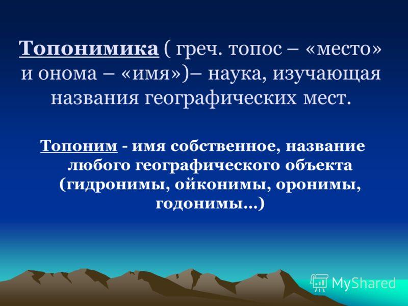 Топонимика ( греч. топос – «место» и онома – «имя»)– наука, изучающая названия географических мест. Топоним - имя собственное, название любого географического объекта (гидронимы, ойконимы, оронимы, годонимы…)