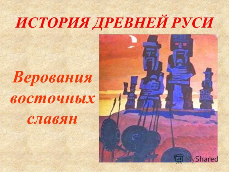 ИСТОРИЯ ДРЕВНЕЙ РУСИ Верования восточных славян