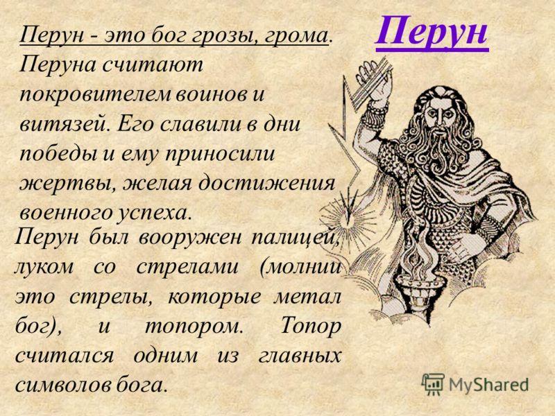 Перун - это бог грозы, грома. Перуна считают покровителем воинов и витязей. Его славили в дни победы и ему приносили жертвы, желая достижения военного успеха. Перун Перун был вооружен палицей, луком со стрелами (молнии это стрелы, которые метал бог),