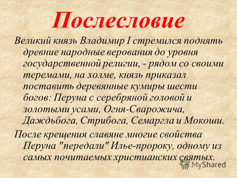 Послесловие Великий князь Владимир I стремился поднять древние народные верования до уровня государственной религии, - рядом со своими теремами, на холме, князь приказал поставить деревянные кумиры шести богов: Перуна с серебряной головой и золотыми