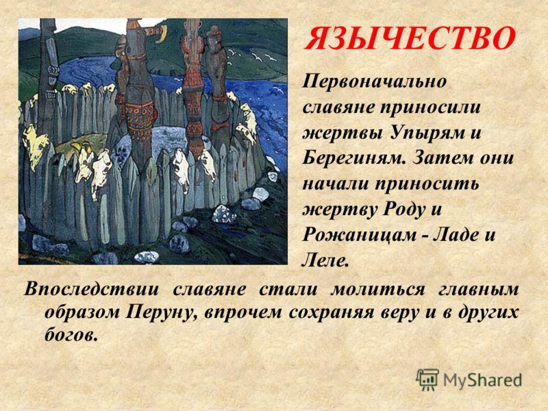 ЯЗЫЧЕСТВО Впоследствии славяне стали молиться главным образом Перуну, впрочем сохраняя веру и в других богов. Первоначально славяне приносили жертвы Упырям и Берегиням. Затем они начали приносить жертву Роду и Рожаницам - Ладе и Леле.