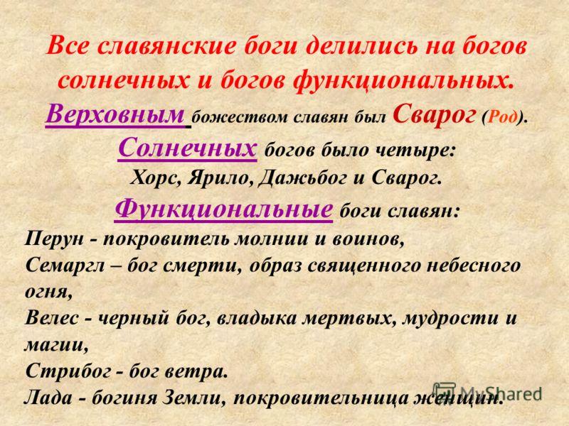 Все славянские боги делились на богов солнечных и богов функциональных. Верховным божеством славян был Сварог (Род). Солнечных богов было четыре: Хорс, Ярило, Дажьбог и Сварог. Функциональные боги славян: Перун - покровитель молнии и воинов, Семаргл