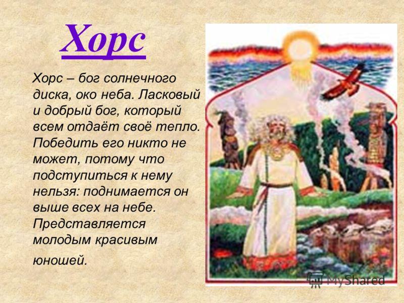 Хорс – бог солнечного диска, око неба. Ласковый и добрый бог, который всем отдаёт своё тепло. Победить его никто не может, потому что подступиться к нему нельзя: поднимается он выше всех на небе. Представляется молодым красивым юношей. Хорс