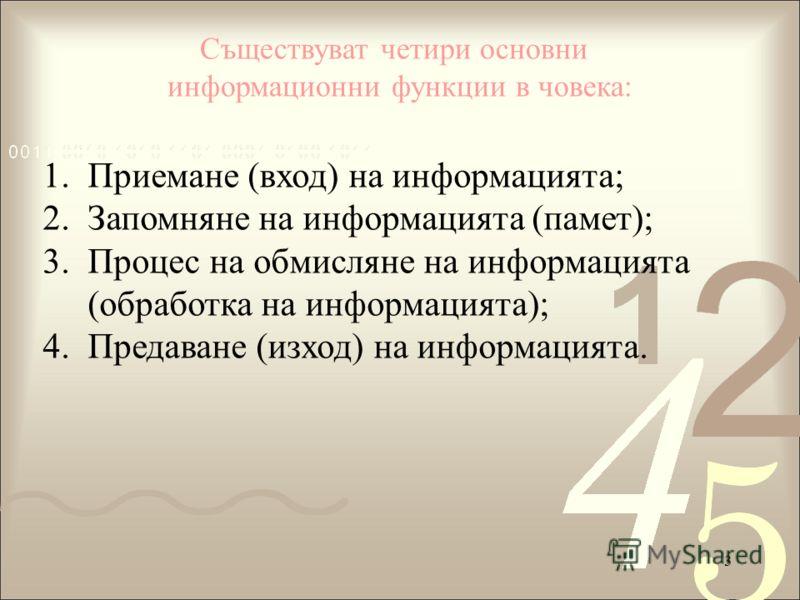 3 Съществуват четири основни информационни функции в човека: 1.Приемане (вход) на информацията; 2.Запомняне на информацията (памет); 3.Процес на обмисляне на информацията (обработка на информацията); 4.Предаване (изход) на информацията.