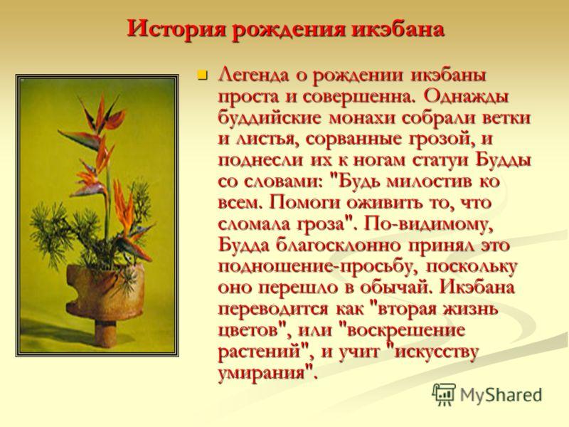 История рождения икэбана Легенда о рождении икэбаны проста и совершенна. Однажды буддийские монахи собрали ветки и листья, сорванные грозой, и поднесли их к ногам статуи Будды со словами: