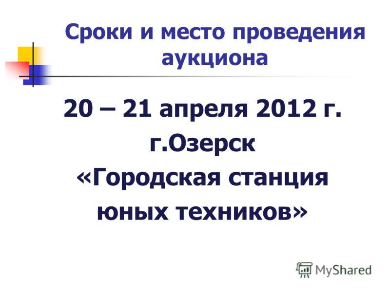 Сроки и место проведения аукциона 20 – 21 апреля 2012 г. г.Озерск «Городская станция юных техников»