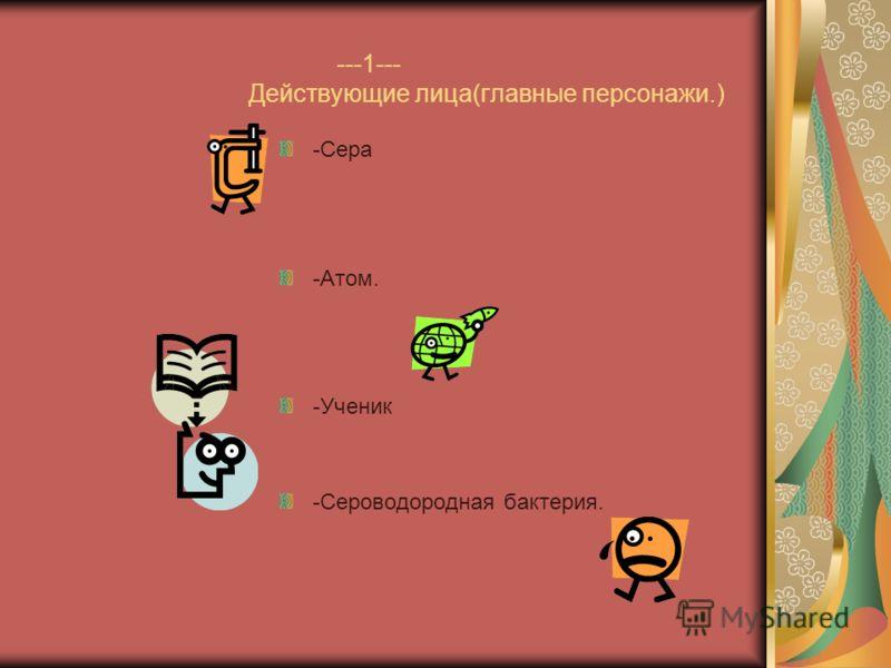 ---1--- Действующие лица(главные персонажи.) -Сера -Атом. -Ученик -Сероводородная бактерия.