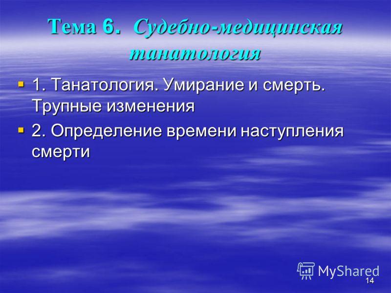 14 Тема 6. Судебно - медицинская танатология 1. Танатология. Умирание и смерть. Трупные изменения 1. Танатология. Умирание и смерть. Трупные изменения