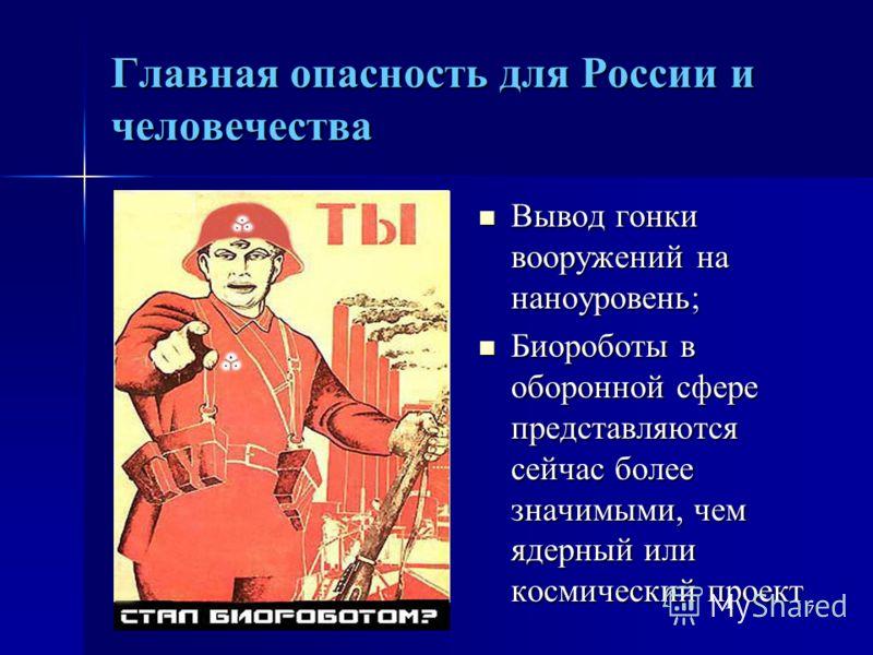 7 Главная опасность для России и человечества Вывод гонки вооружений на наноуровень; Вывод гонки вооружений на наноуровень; Биороботы в оборонной сфере представляются сейчас более значимыми, чем ядерный или космический проект Биороботы в оборонной сф