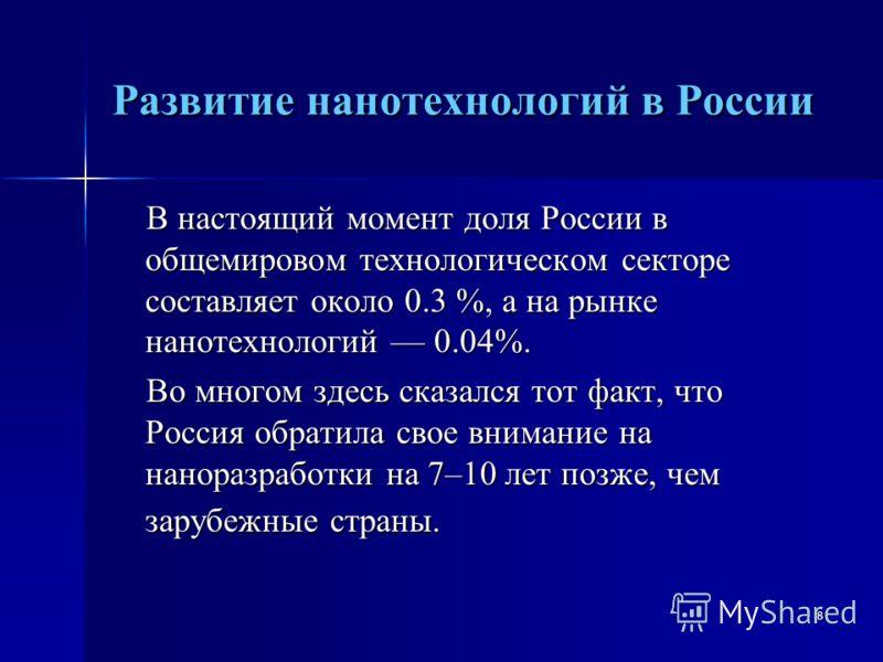 8 Развитие нанотехнологий в России В настоящий момент доля России в общемировом технологическом секторе составляет около 0.3 %, а на рынке нанотехнологий 0.04%. В настоящий момент доля России в общемировом технологическом секторе составляет около 0.3