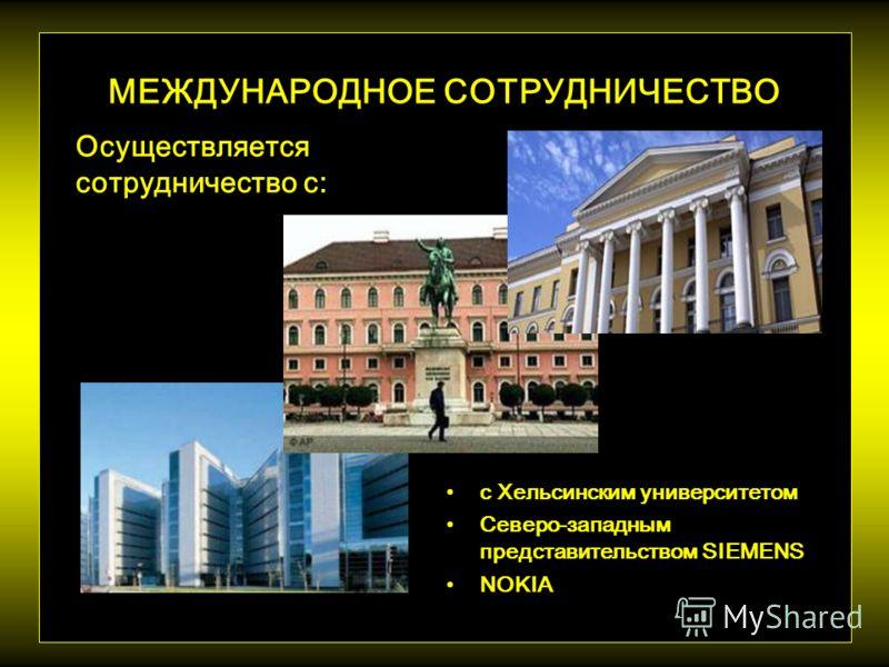 МЕЖДУНАРОДНОЕ СОТРУДНИЧЕСТВО с Хельсинским университетом Северо-западным представительством SIEMENS NOKIA Осуществляется сотрудничество с: