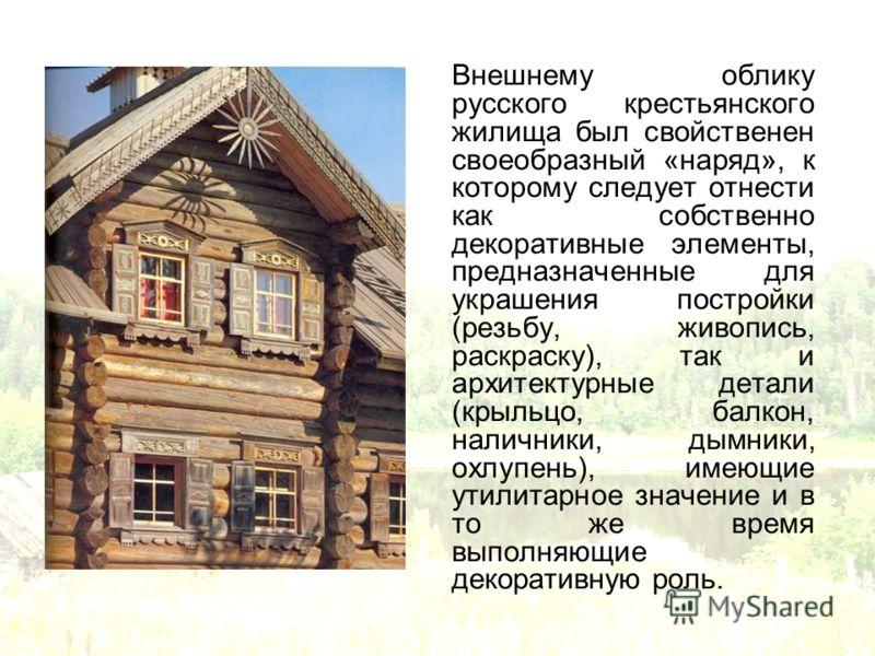 Внешнему облику русского крестьянского жилища был свойственен своеобразный «наряд», к которому следует отнести как собственно декоративные элементы, предназначенные для украшения постройки (резьбу, живопись, раскраску), так и архитектурные детали (кр