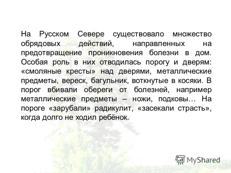 На Русском Севере существовало множество обрядовых действий, направленных на предотвращение проникновения болезни в дом. Особая роль в них отводилась порогу и дверям: «смоляные кресты» над дверями, металлические предметы, вереск, багульник, воткнутые