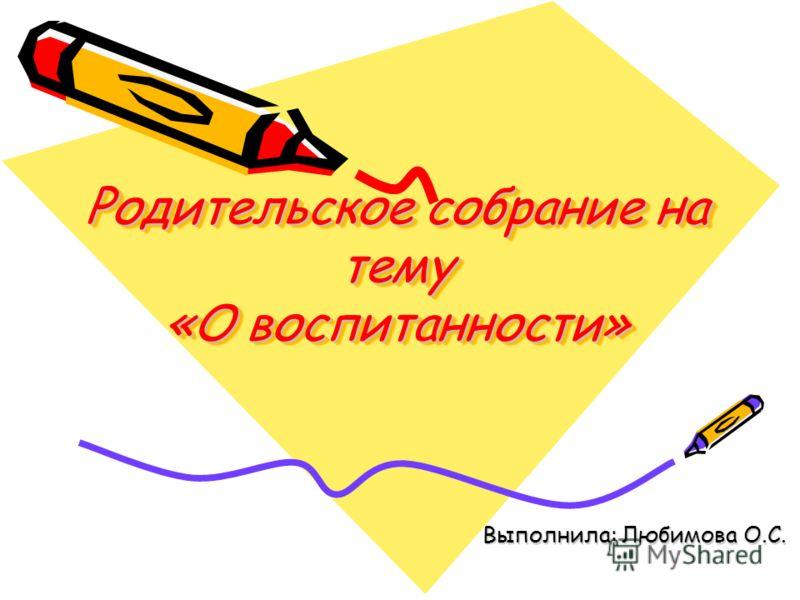 Родительское собрание на тему «О воспитанности» Выполнила: Любимова О.С.