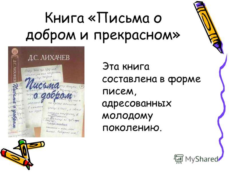Книга «Письма о добром и прекрасном» Эта книга составлена в форме писем, адресованных молодому поколению.
