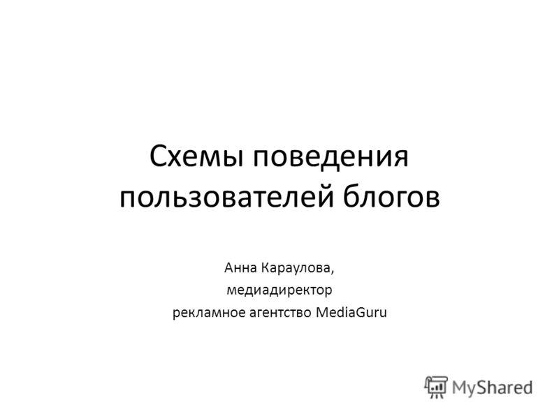 Схемы поведения пользователей блогов Анна Караулова, медиадиректор рекламное агентство MediaGuru