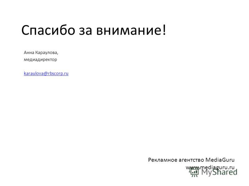 Спасибо за внимание! Анна Караулова, медиадиректор karaulova@rbscorp.ru Рекламное агентство MediaGuru www.mediaguru.ru