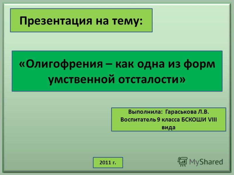 «Олигофрения – как одна из форм умственной отсталости» Презентация на тему: Выполнила: Гараськова Л.В. Воспитатель 9 класса БСКОШИ VIII вида 2011 г.