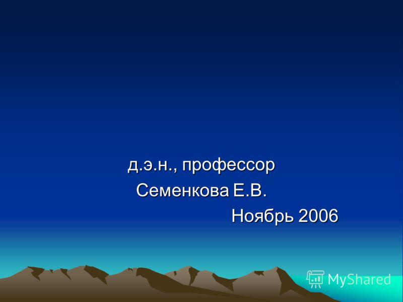 д.э.н., профессор Семенкова Е.В. Ноябрь 2006