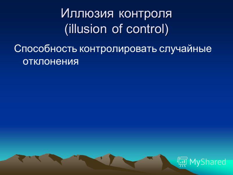Иллюзия контроля (illusion of control) Способность контролировать случайные отклонения