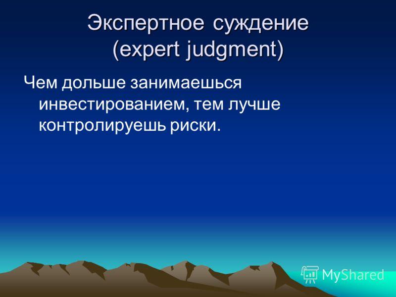 Экспертное суждение (expert judgment) Чем дольше занимаешься инвестированием, тем лучше контролируешь риски.