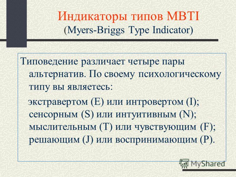 Индикаторы типов MBTI (Myers-Briggs Type Indicator) Типоведение различает четыре пары альтернатив. По своему психологическому типу вы являетесь: экстравертом (Е) или интровертом (I); сенсорным (S) или интуитивным (N); мыслительным (Т) или чувствующим