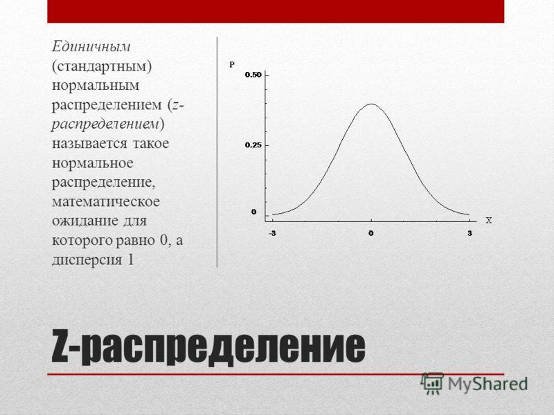 Z-распределение Единичным (стандартным) нормальным распределением (z- распределением) называется такое нормальное распределение, математическое ожидание для которого равно 0, а дисперсия 1