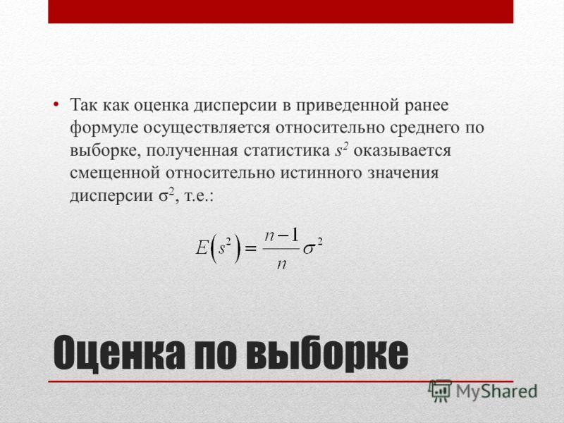 Оценка по выборке Так как оценка дисперсии в приведенной ранее формуле осуществляется относительно среднего по выборке, полученная статистика s 2 оказывается смещенной относительно истинного значения дисперсии σ 2, т.е.: