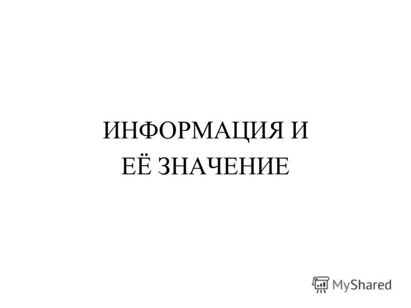 ИНФОРМАЦИЯ И ЕЁ ЗНАЧЕНИЕ