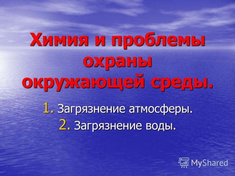 Химия и проблемы охраны окружающей среды. 1. Загрязнение атмосферы. 2. Загрязнение воды.