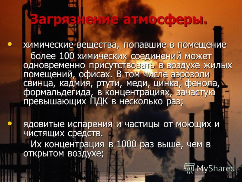 Загрязнение атмосферы. Загрязнение атмосферы. химические вещества, попавшие в помещение химические вещества, попавшие в помещение более 100 химических соединений может одновременно присутствовать в воздухе жилых помещений, офисах. В том числе аэрозол