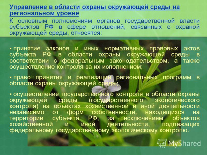 Управление в области охраны окружающей среды на региональном уровне К основным полномочиям органов государственной власти субъектов РФ в сфере отношений, связанных с охраной окружающей среды, относятся: принятие законов и иных нормативных правовых ак