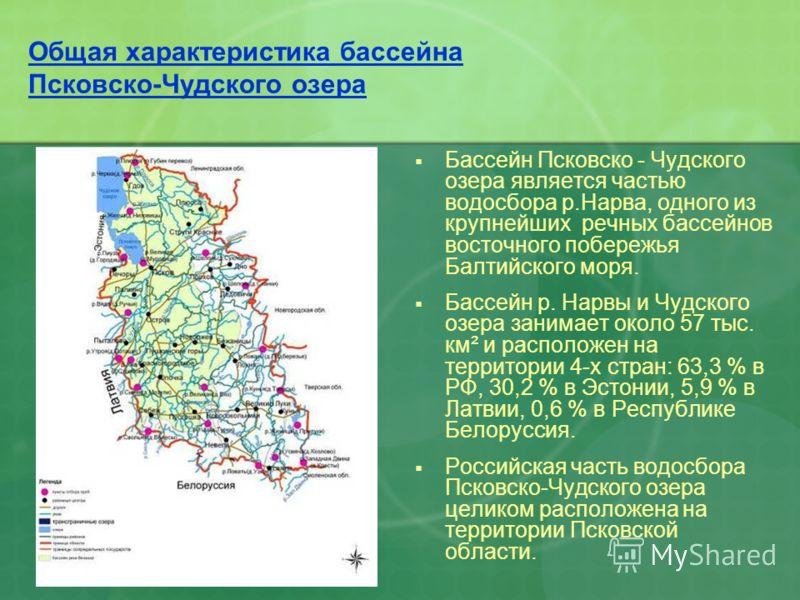Общая характеристика бассейна Псковско-Чудского озера Бассейн Псковско - Чудского озера является частью водосбора р.Нарва, одного из крупнейших речных бассейнов восточного побережья Балтийского моря. Бассейн р. Нарвы и Чудского озера занимает около 5