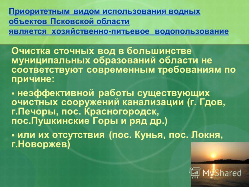 Приоритетным видом использования водных объектов Псковской области является хозяйственно-питьевое водопользование Очистка сточных вод в большинстве муниципальных образований области не соответствуют современным требованиям по причине: неэффективной р