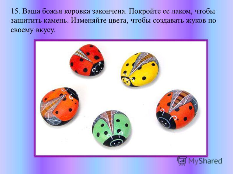 15. Ваша божья коровка закончена. Покройте ее лаком, чтобы защитить камень. Изменяйте цвета, чтобы создавать жуков по своему вкусу.