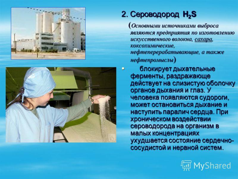 2. Сероводород Н 2 S ( Основными источниками выброса являются предприятия по изготовлению искусственного волокна, сахара, коксохимические, нефтеперерабатывающие, а также нефтепромыслы ) ( Основными источниками выброса являются предприятия по изготовл