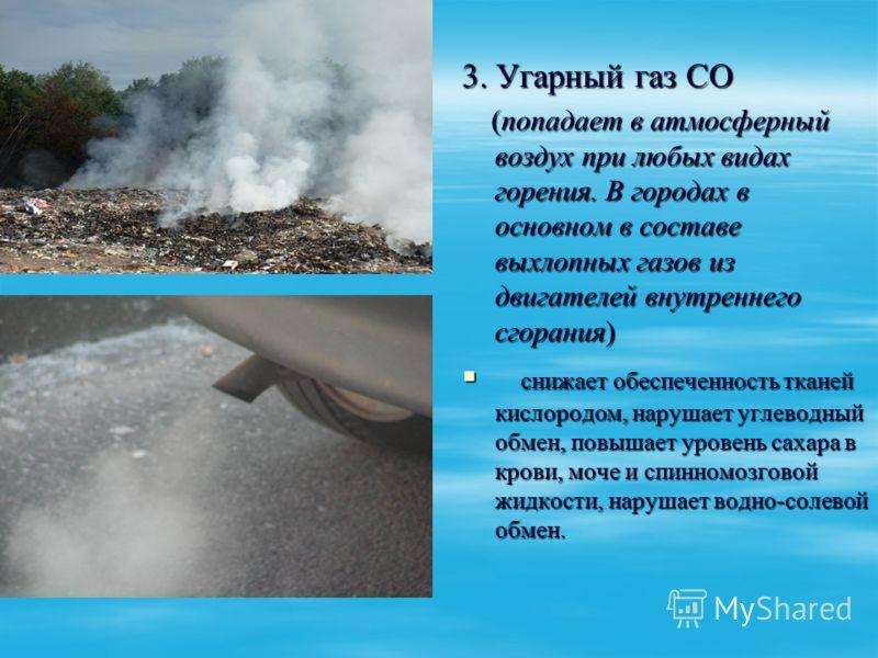 3. Угарный газ СО (попадает в атмосферный воздух при любых видах горения. В городах в основном в составе выхлопных газов из двигателей внутреннего сгорания) (попадает в атмосферный воздух при любых видах горения. В городах в основном в составе выхлоп