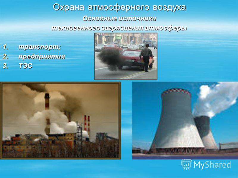 Охрана атмосферного воздуха Основные источники техногенного загрязнения атмосферы 1.транспорт; 2.предприятия 3.ТЭС