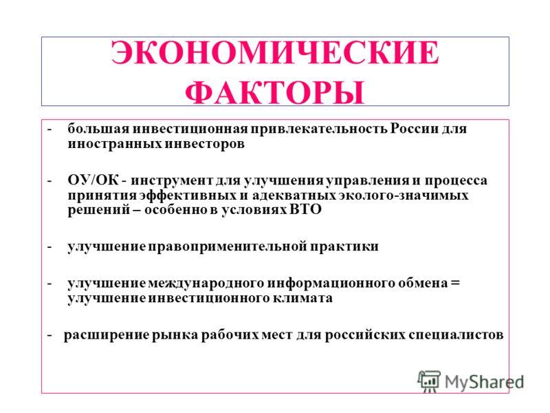 ЭКОНОМИЧЕСКИЕ ФАКТОРЫ -большая инвестиционная привлекательность России для иностранных инвесторов -ОУ/ОК - инструмент для улучшения управления и процесса принятия эффективных и адекватных эколого-значимых решений – особенно в условиях ВТО -улучшение